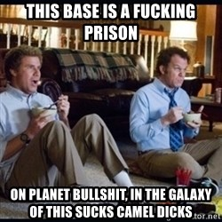 step brothers - This base is a fucking prison on planet bullshit, in the galaxy of this sucks camel dicks