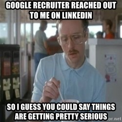 Pretty serious - google recruiter reached out to me on linkedin so i guess you could say things are getting pretty serious