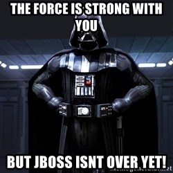 Darth Vader - The Force is STrong with you But JBOSS isnt over yet!