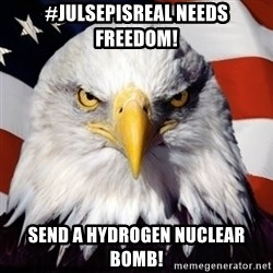 Freedom Eagle  - #JulsepIsReal needs freedom! Send a Hydrogen Nuclear Bomb!