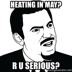 Are you serious face  - heating in may? r u serious?