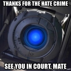 Portal Wheatley - Thanks for the hate crime See you in court, mate
