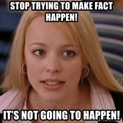 mean girls - stop trying to make fact happen!  It's not going to happen!