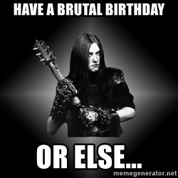 Black Metal - have a brutal birthday or else...