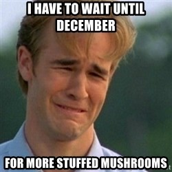 Crying Dawson - i have to wait until december for more stuffed mushrooms