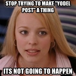 """mean girls - stop trying to make """"Yodel Post"""" a thing its not going to happen"""