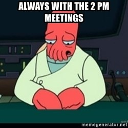 Sad Zoidberg - Always with the 2 PM meetings