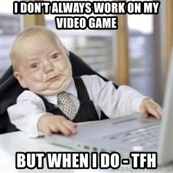 Working Babby - I DON'T ALWAYS WORK ON MY VIDEO GAME BUT WHEN I DO - TFH