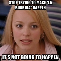 """mean girls - stop trying to make """"la burbuja"""" happen it's not going to happen"""