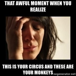 todays problem crying woman - THAT AWFUL MOMENT WHEN YOU REALIZE THIS IS YOUR CIRCUS AND THESE ARE YOUR MONKEYS