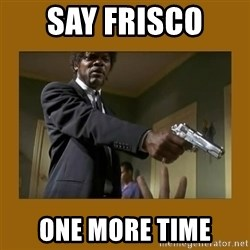 say what one more time - SAY FRISCO  ONE MORE TIME