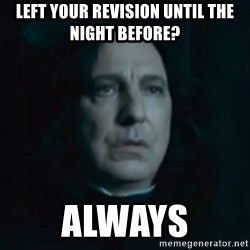 Always Snape - left your revision until the night before? Always
