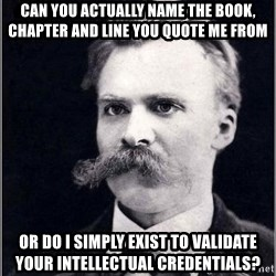 Nietzsche - Can you actually name the book, chapter and line you quote me from Or do i simply exist to validate your intellectual credentials?