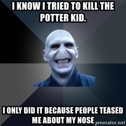 crazy villain - I know I tried to kill the Potter kid. I only did it because people teased me about my nose