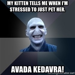 crazy villain - My kitten tells me when I'm stressed to just pet her. AVADA KEDAVRA!