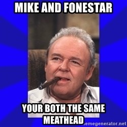 Archie Bunker - mike and fonestar your both the same meathead