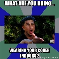 jersey shore - what are you doing... WEARING YOUR COVER INDOORS?