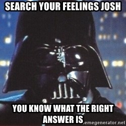 Darth Vader - Search your feelings Josh You know what the right answer is