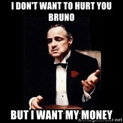 The Godfather - I don't want to hurt you bruno But i want my money