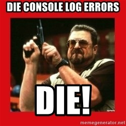 Angry Walter With Gun - DIE CONSOLE LOG ERRORS DIE!