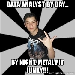 Metal Boy From Hell - dATA ANALYST BY DAY... BY NIGHT, METAL PIT JUNKY!!!