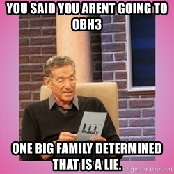 MAURY PV - You said you arent going to OBH3 One Big Family determined that is a lie.