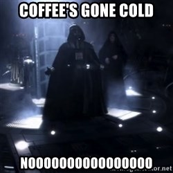 Darth Vader - Nooooooo - Coffee's gone cold NOOOOOOOOOOOOOOOO