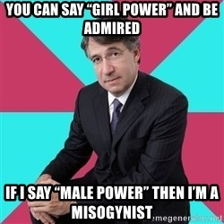 "Privilege Denying Dude - You can say ""Girl Power"" and be admired If I say ""Male Power"" then I'm a misogynist"