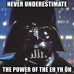 Darth Vader - NEVER UNDERESTIMATE tHE POWER OF THE EH YH ÖH