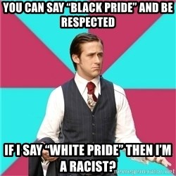 "Privilege Denying Dude - You can say ""Black Pride"" and be respected If I say ""White Pride"" then I'm a racist?"