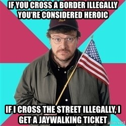 Privilege Denying Dude - If you cross a border illegally you're considered heroic If I cross the street illegally, I get a jaywalking ticket