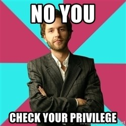 Privilege Denying Dude - No You Check Your Privilege