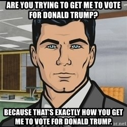 Archer - Are you trying to get me to vote for Donald Trump? Because that's exactly how you get me to vote for Donald trump.