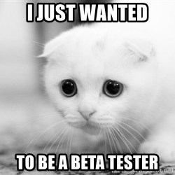 Sadcat - i just wanted to be a beta tester
