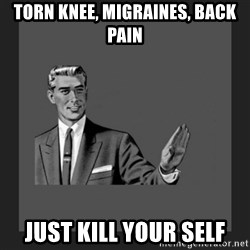 kill yourself guy blank - torn knee, migraines, back pain just kill your self