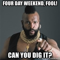 Mr T Fool - Four day weekend, fool! Can you dig it?