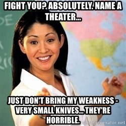 Terrible  Teacher - Fight you? Absolutely. Name a theater... Just don't bring my weakness - very small knives... They're horrible.