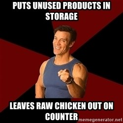 Tony Horton - Puts unused products in storage Leaves raw chicken out on counter