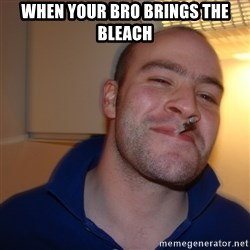 Good Guy Greg - when your bro brings the bleach