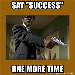 """say what one more time - say """"success"""" one more time"""