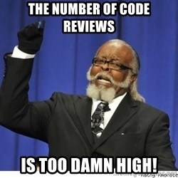 The tolerance is to damn high! - The number of code reviews is too damn high!