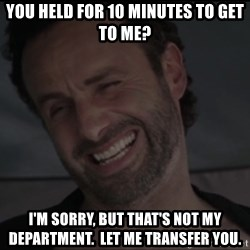 RICK THE WALKING DEAD - You held for 10 minutes to get to me? I'm sorry, but that's not my department.  Let me transfer you.