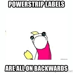 sad do all the things - POWERSTRIP LABELS ARE ALL ON BACKWARDS