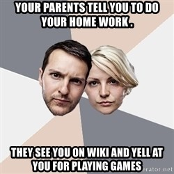 Angry Parents - your parents tell you to do your home work . they see you on wiki and yell at you for playing games