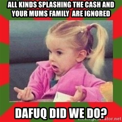 dafuq girl - All kinds splashing the cash and your mums family  are ignored dafuq did we do?