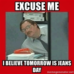 Office Space Stapler Guy - Excuse me I believe tomorrow is jeans day
