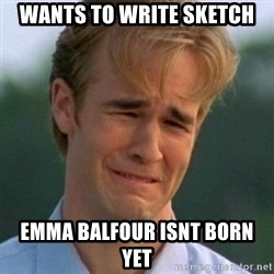 90s Problems - wants to write sketch emma balfour isnt born yet