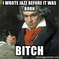 beethoven - I wrote jazz before it was born Bitch