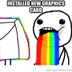 Puking Rainbows - installed new graphics card