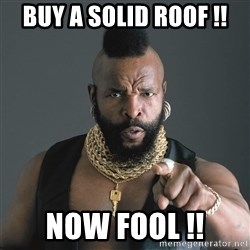 Mr T Fool - Buy a solid roof !! Now fool !!
